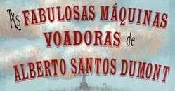 As Fabulosas Máquinas de Alberto Santos Dumont.